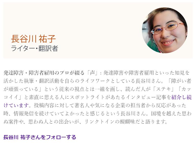 長谷川祐子 ライター・翻訳者 発達障害・障害者雇用のプロが綴る「声」: 発達障害や障害者雇用といった知見を活かした執筆・翻訳活動を自らのライフワークとしている長谷川さん。「障がい者が頑張っている」という従来の視点とは一線を画し、読んだ人が「ステキ」「カッコイイ」と素直に思える人にスポットライトがあたるインタビュー記事を紹介し続けています。投稿内容に対して著名人や気になる企業の担当者から反応があった時、情報発信を続けていてよかったと感じるという長谷川さん。国境を越えた思わぬ案件や、思わぬ人との出会いが、リンクトインの醍醐味だと語ります。  長谷川 祐子さんをフォローする